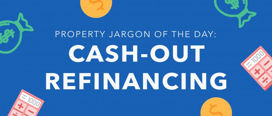 Property jargon: Cash-out refinancing